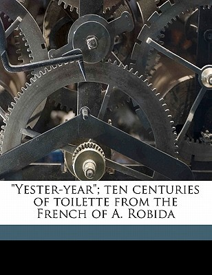 Yester-Year; Ten Centuries of Toilette from the French of A. Robida