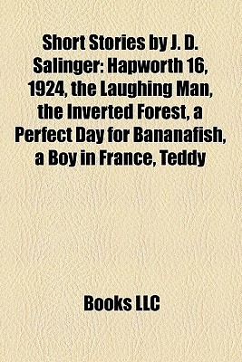 Short Stories by J. D. Salinger: Hapworth 16, 1924, the Laughing Man, the Inverted Forest, a Perfect Day for Bananafish, a Boy in France, Teddy