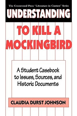 Understanding to Kill a Mockingbird: A Student Casebook to Issues, Sources, and Historic Documents