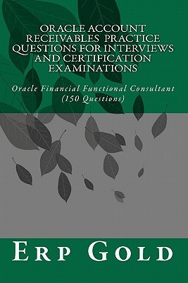 Oracle Account Receivables Practice Questions for Interviews and Certification Examinations: Oracle Financial Functional Consultant (150 Questions)