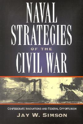 naval strategies in the civil war confederate innovations and federal opportunism by jay w simson. Black Bedroom Furniture Sets. Home Design Ideas