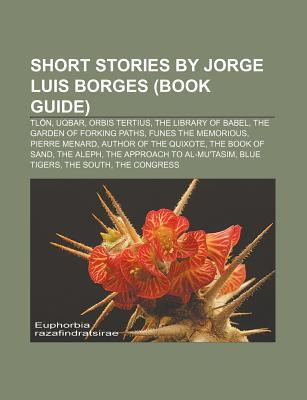 Short Stories by Jorge Luis Borges (Book Guide): Tlon, Uqbar, Orbis Tertius, the Library of Babel, the Garden of Forking Paths