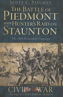 The Battle Of Piedmont And Hunter's Raid On Staunton: The 1864 Shenandoah Campaign