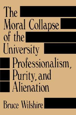 The Moral Collapse of the University by Bruce Wilshire