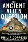 The Ancient Alien Question: A New Inquiry Into the Existence, Evidence, and Influence of Ancient Visitors