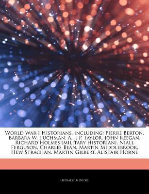 Articles on World War I Historians, Including: Pierre Berton, Barbara W. Tuchman, A. J. P. Taylor, John Keegan, Richard Holmes (Military Historian), Niall Ferguson, Charles Bean, Martin Middlebrook, Hew Strachan, Martin Gilbert