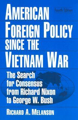 American Foreign Policy Since the Vietnam War: The Search for Consensus from Richard Nixon to George W. Bush