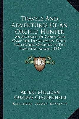 Travels And Adventures Of An Orchid Hunter: An Account Of Canoe And Camp Life In Colombia, While Collecting Orchids In The Northern Andes (1891)