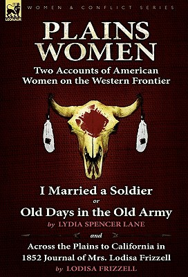 Plains Women: Two Accounts of American Women on the Western Frontier---I Married a Soldier or Old Days in the Old Army & Across the Plains to California in 1852