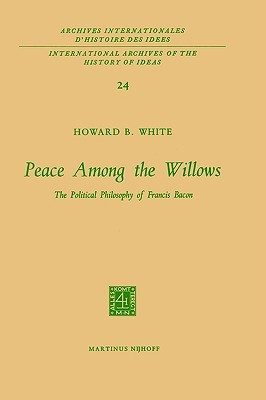 Peace Among The Willows: The Political Philosophy Of Francis Bacon (International Archives Of The History Of Ideas / Archives Internationales D'histoire Des Idées)