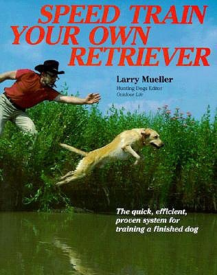Speed Train Your Own Retriever: The Quick, Efficient, Proven System for Training a Finished Dog
