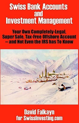 Swiss Bank Accounts and Investment Management: Your Own Completely-Legal, Super Safe, Tax-Free Offshore Account -- And Not Even the IRS Has to Know