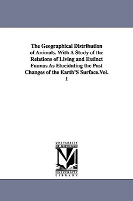 The Geographical Distribution of Animals. with a Study of the Relations of Living and Extinct Faunas as Elucidating the Past Changes of the Earth's Su