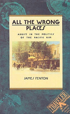 Ebook All the Wrong Places: Adrift in the Politics of the Pacific Rim by James Fenton PDF!