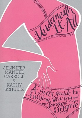 Underneath It All: A Girl's Guide to Buying, Wearing and Loving Lingerie
