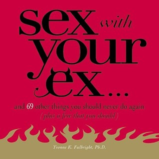 Sex With Your Ex. . .: And 69 Other Tempting Things You Should Never Do Again (Plus a Few That You Should)