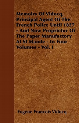 Memoirs of Vidocq, Principal Agent of the French Police Until 1827 - And Now Proprietor of the Paper Manufactory at St Mande - In Four Volumes - Vol