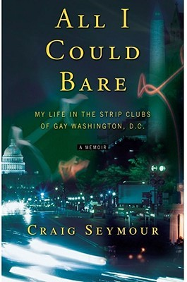 All I Could Bare: My Life in the Strip Clubs of Gay D.C.