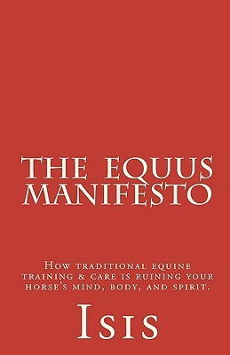 The Equus Manifesto: How Traditional Equine Training & Care Is Ruining Your Horse's Mind, Body, and Spirit.