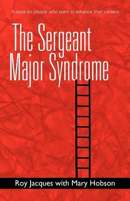 The Sergeant Major Syndrome: A Book for People Who Want to Advance Their Careers
