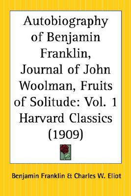 The Harvard Classics - Autobiography of Benjamin Franklin, Journal of John Woolman, Fruits of Solitude
