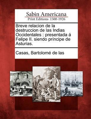 Breve relacion de la destruccion de las Indias Occidentales: presentada � Felipe II. siendo pr�ncipe de Asturias.