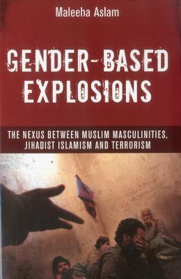 Gender-Based Explosions: The Nexus Between Muslim Masculinities, Jihadist Islamism and Terrorism