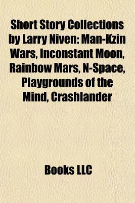 Short Story Collections by Larry Niven: Man-Kzin Wars, Inconstant Moon, Rainbow Mars, N-Space, Playgrounds of the Mind, Crashlander