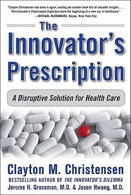 The Innovators Prescription: A Disruptive Solution for Health Care