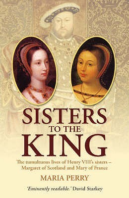 Sisters to the King: The Tumultuous Lives of Henry VIII's Sisters - Margaret of Scotland and Mary of France