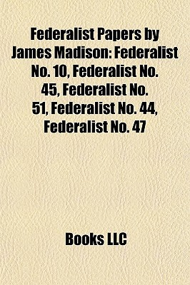 Federalist Papers By James Madison: Federalist No. 10, Federalist No. 45, Federalist No. 51, Federalist No. 44, Federalist No. 47