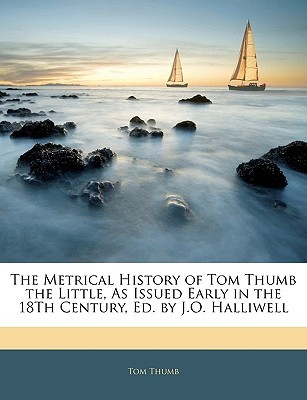 The Metrical History of Tom Thumb the Little, as Issued Early in the 18th Century