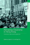 Remaking Citizenship in Hong Kong: Community, Nation and the Global City