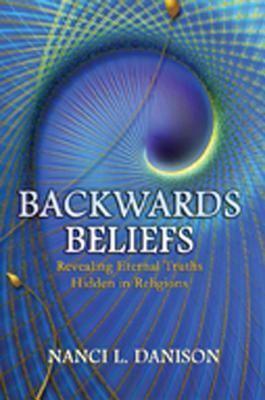 Ebook Backwards Beliefs: Revealing Eternal Truths Hidden in Religions by Nanci L. Danison read!