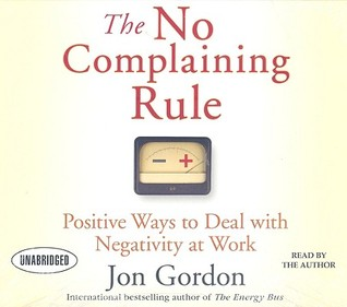 Ebook The No Complaining Rule: Positive Ways to Deal with Negativity at Work by Jon Gordon PDF!