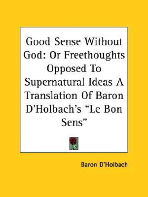 """Good Sense Without God: Or Freethoughts Opposed to Supernatural Ideas a Translation of Baron D'Holbach's """"Le Bon Sens"""""""