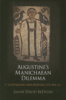 Augustine's Manichaean Dilemma, Volume 1: Conversion and Apostasy, 373-388 C.E.