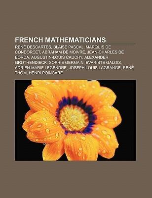French Mathematicians: Rene Descartes, Blaise Pascal, Marquis de Condorcet, Abraham de Moivre, Jean-Charles de Borda, Augustin-Louis Cauchy