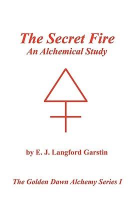 The Secret Fire: An Alchemical Study - The Golden Dawn Alchemy Series I