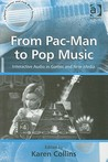 From Pac-Man to Pop Music: Interactive Audio in Games and New Media