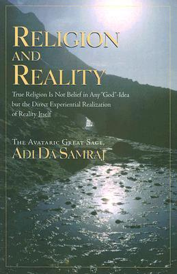 Religion and Reality: True Religion Is Not Belief in Any God-Idea But the Direct Experiential Realization of Reality Itself