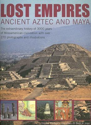 Lost Empires: Ancient Aztec and Maya: The Extraordinary History of 3000 Years of Mesoamerican Civilization with Over 270 Photographs and Illustrations