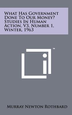 What Has Government Done to Our Money? Studies in Human Action, V3, Number 1, Winter, 1963