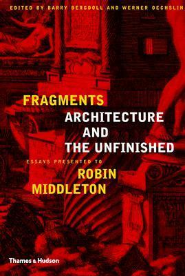Fragments Architecture and the Unfinished: Essays Presented to Robin Middleton