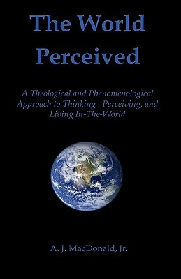 The World Perceived: A Theological And Phenomenological Approach To Thinking About, Perceiving, And Living In The World