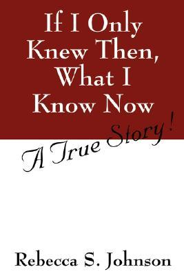 If I Only Knew Then, What I Know Now: A True Story!