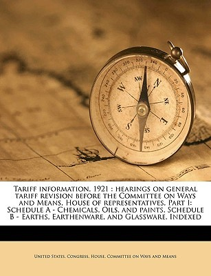 Tariff Information, 1921: Hearings on General Tariff Revision Before the Committee on Ways and Means, House of Representatives, Part I: Schedule a - Chemicals, Oils, and Paints, Schedule B - Earths, Earthenware, and Glassware. Indexed Volume 1