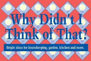 Why Didn't I Think of That?: Bright Ideas for Housekeeping, Garden, Kitchen and More