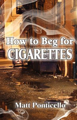 Ebook How to Beg for Cigarettes by Matt Ponticello DOC!