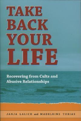 Take Back Your Life: Recovering From Cults & Abusive Relationships